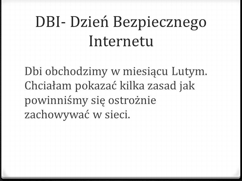 DBI- Dzień Bezpiecznego Internetu Dbi obchodzimy w miesiącu Lutym. Chciałam pokazać kilka zasad jak powinniśmy się ostrożnie zachowywać w sieci.