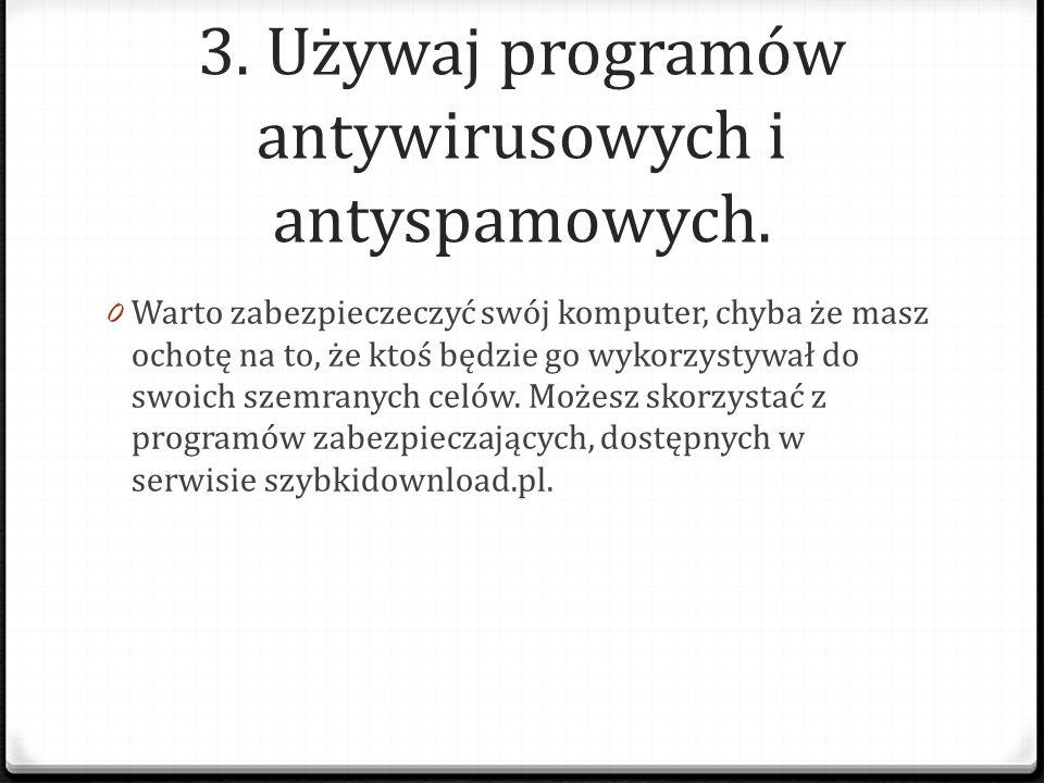 3. Używaj programów antywirusowych i antyspamowych. 0 Warto zabezpieczeczyć swój komputer, chyba że masz ochotę na to, że ktoś będzie go wykorzystywał