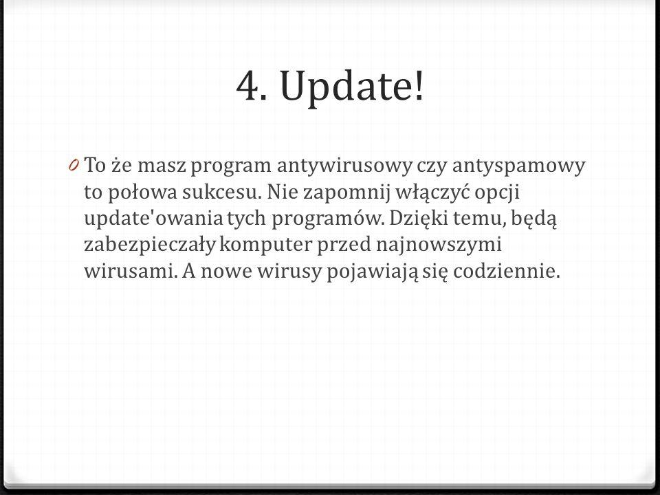 4. Update! 0 To że masz program antywirusowy czy antyspamowy to połowa sukcesu. Nie zapomnij włączyć opcji update'owania tych programów. Dzięki temu,