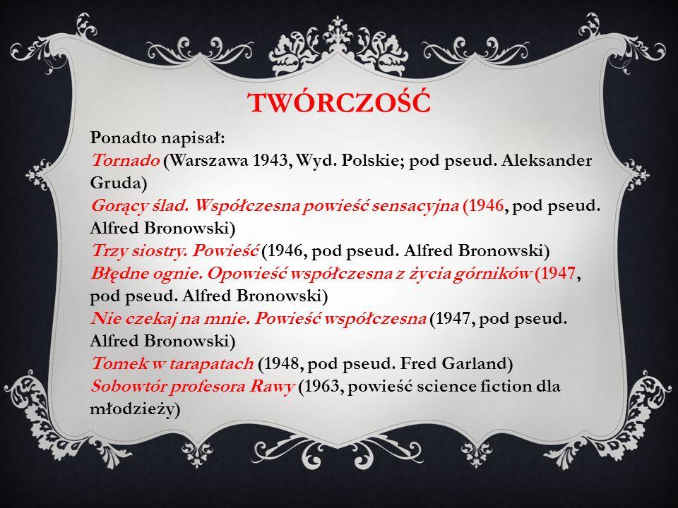 TWÓRCZOŚĆ Ponadto napisał: Tornado (Warszawa 1943, Wyd. Polskie; pod pseud. Aleksander Gruda) Gorący ślad. Współczesna powieść sensacyjna (1946, pod p