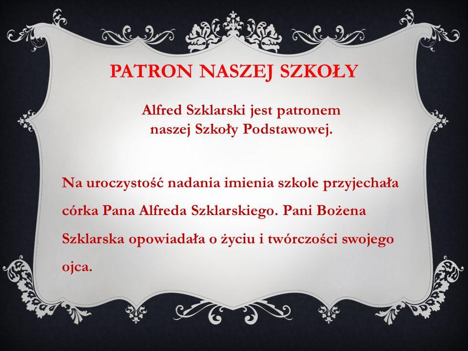 PATRON NASZEJ SZKOŁY Alfred Szklarski jest patronem naszej Szkoły Podstawowej. Na uroczystość nadania imienia szkole przyjechała córka Pana Alfreda Sz