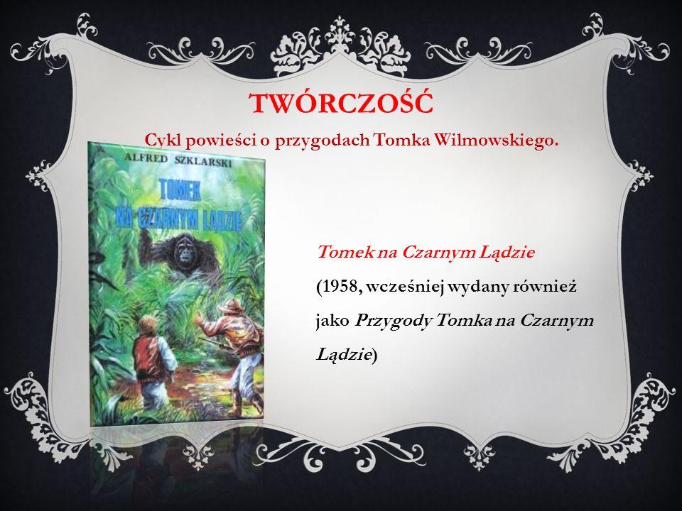 Tomek na Czarnym Lądzie (1958, wcześniej wydany również jako Przygody Tomka na Czarnym Lądzie) TWÓRCZOŚĆ Cykl powieści o przygodach Tomka Wilmowskiego.