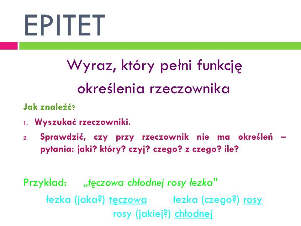 EPITET Wyraz, który pełni funkcję określenia rzeczownika.