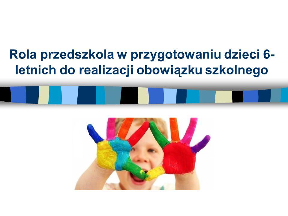 Rola przedszkola w przygotowaniu dzieci 6- letnich do realizacji obowiązku szkolnego