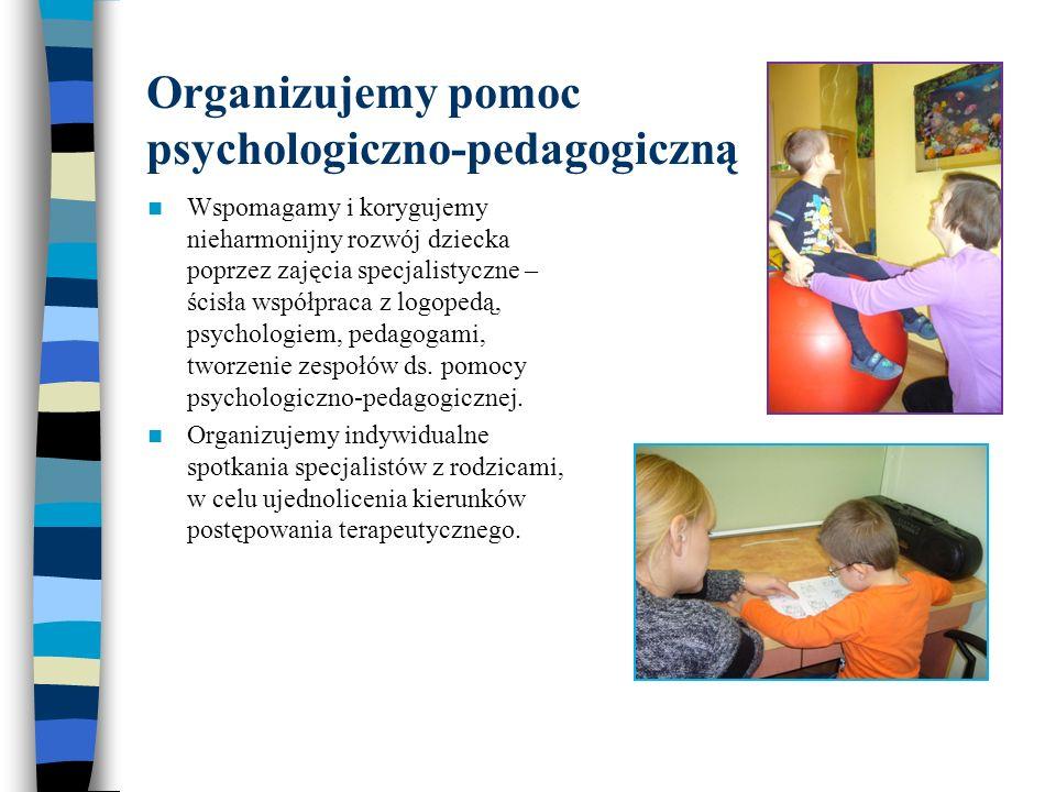 Organizujemy pomoc psychologiczno-pedagogiczną Wspomagamy i korygujemy nieharmonijny rozwój dziecka poprzez zajęcia specjalistyczne – ścisła współprac