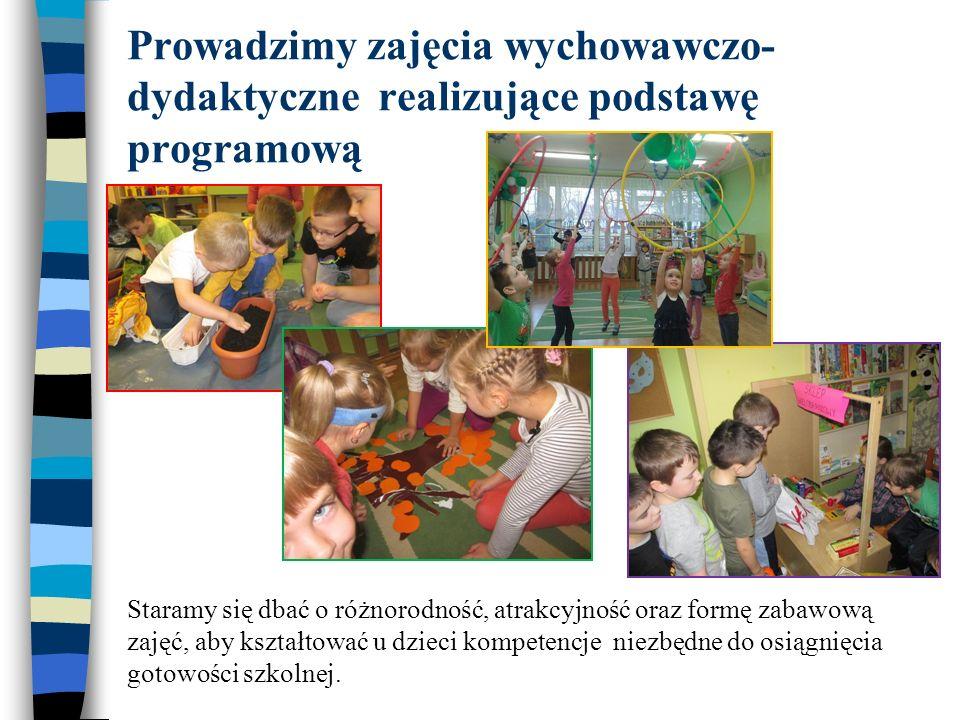 Prowadzimy zajęcia wychowawczo- dydaktyczne realizujące podstawę programową Staramy się dbać o różnorodność, atrakcyjność oraz formę zabawową zajęć, a