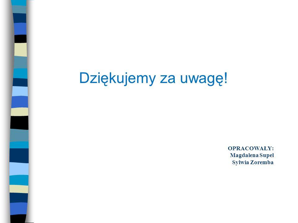 OPRACOWAŁY: Magdalena Supel Sylwia Zoremba Dziękujemy za uwagę!