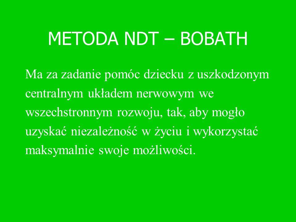 METODA NDT – BOBATH Ma za zadanie pomóc dziecku z uszkodzonym centralnym układem nerwowym we wszechstronnym rozwoju, tak, aby mogło uzyskać niezależno