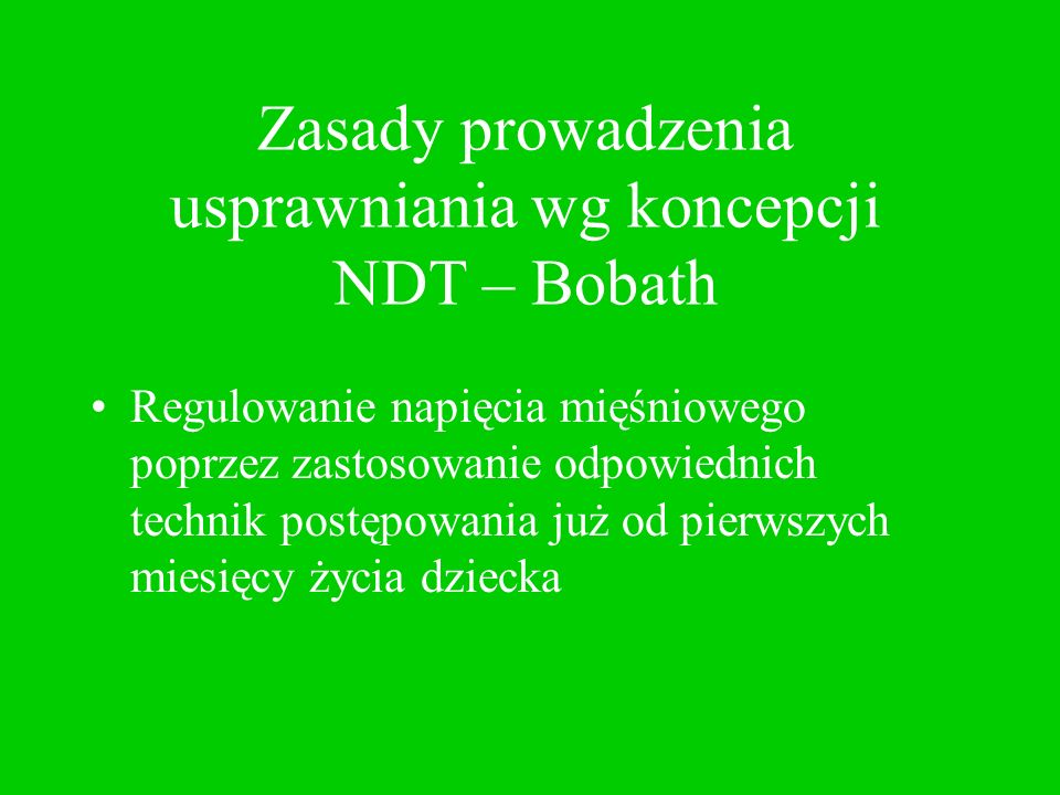 Zasady prowadzenia usprawniania wg koncepcji NDT – Bobath Hamowanie nieprawidłowych reakcji ruchowych przez naukę aktywności wykonywanych w prawidłowych wzorcach, bądź maksymalnie zbliżonych do prawidłowych