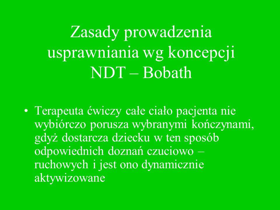 Zasady prowadzenia usprawniania wg koncepcji NDT – Bobath Terapeuta ćwiczy całe ciało pacjenta nie wybiórczo porusza wybranymi kończynami, gdyż dostar