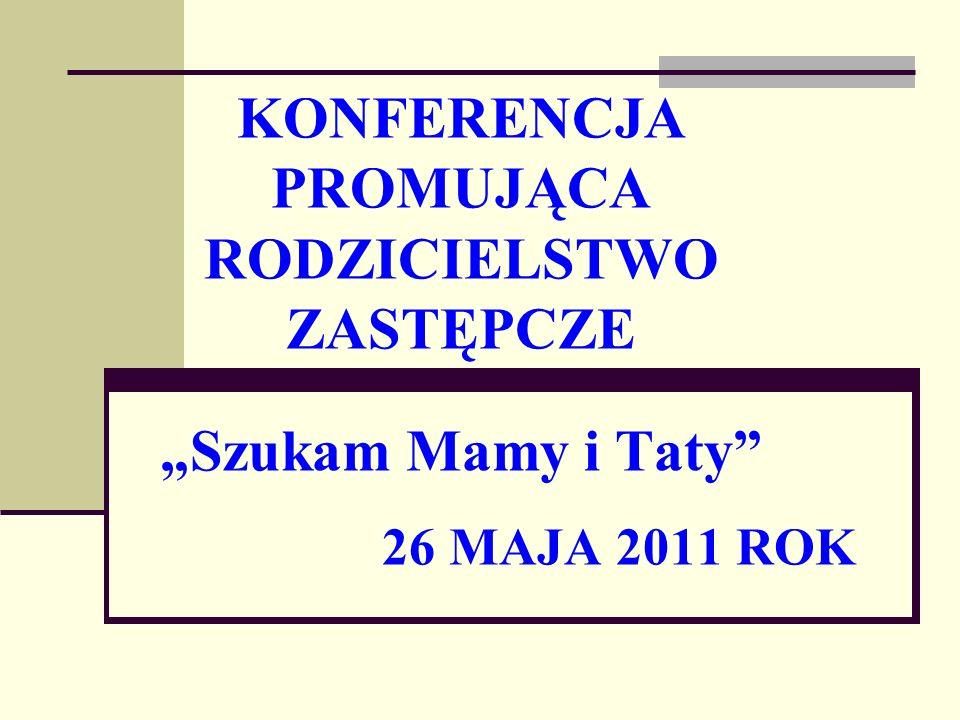 KONFERENCJA PROMUJĄCA RODZICIELSTWO ZASTĘPCZE Szukam Mamy i Taty 26 MAJA 2011 ROK