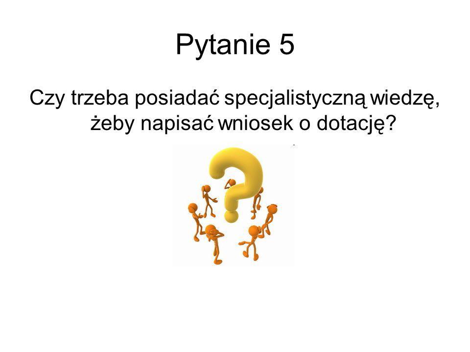 Pytanie 5 Czy trzeba posiadać specjalistyczną wiedzę, żeby napisać wniosek o dotację