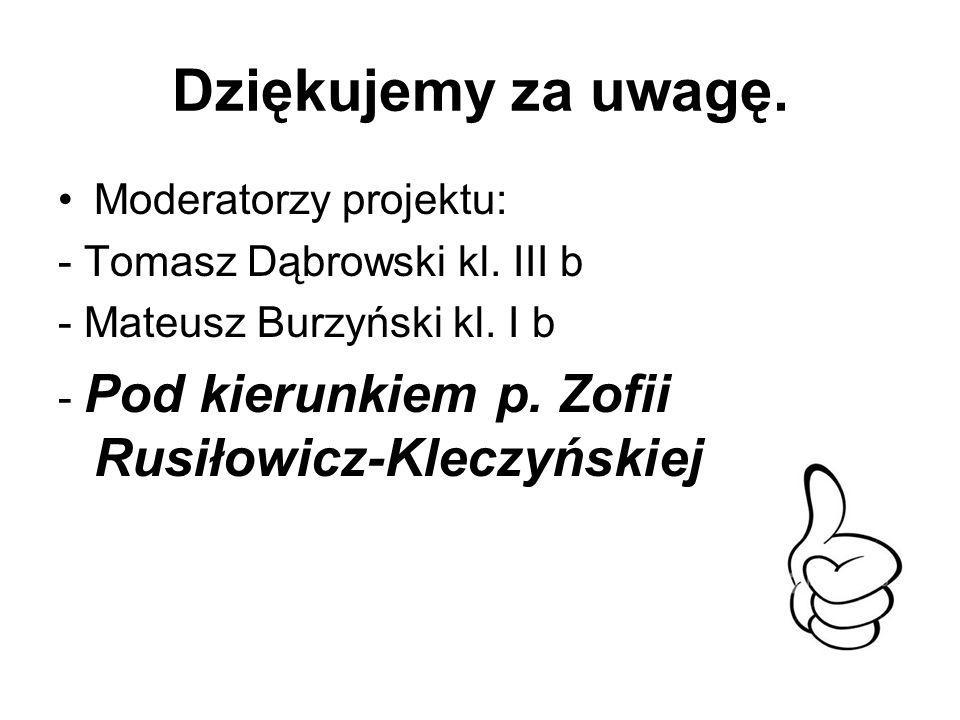 Dziękujemy za uwagę. Moderatorzy projektu: - Tomasz Dąbrowski kl. III b - Mateusz Burzyński kl. I b - Pod kierunkiem p. Zofii Rusiłowicz-Kleczyńskiej
