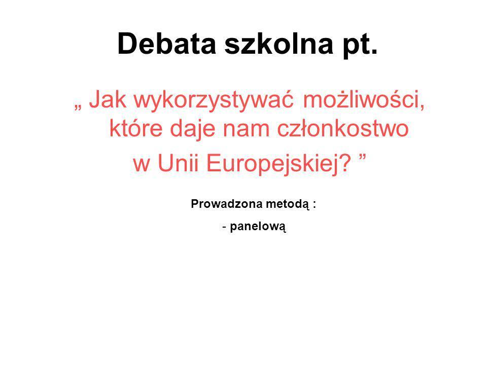 Debata szkolna pt. Jak wykorzystywać możliwości, które daje nam członkostwo w Unii Europejskiej? Prowadzona metodą : - panelową