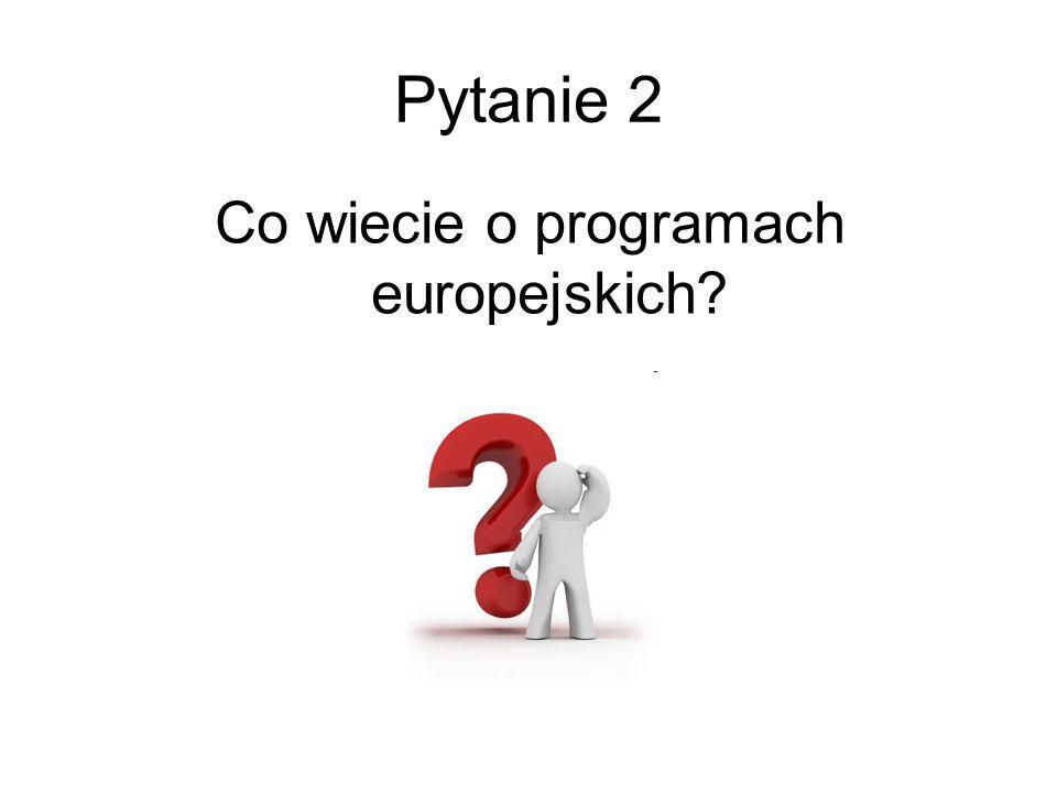Pytanie 2 Co wiecie o programach europejskich