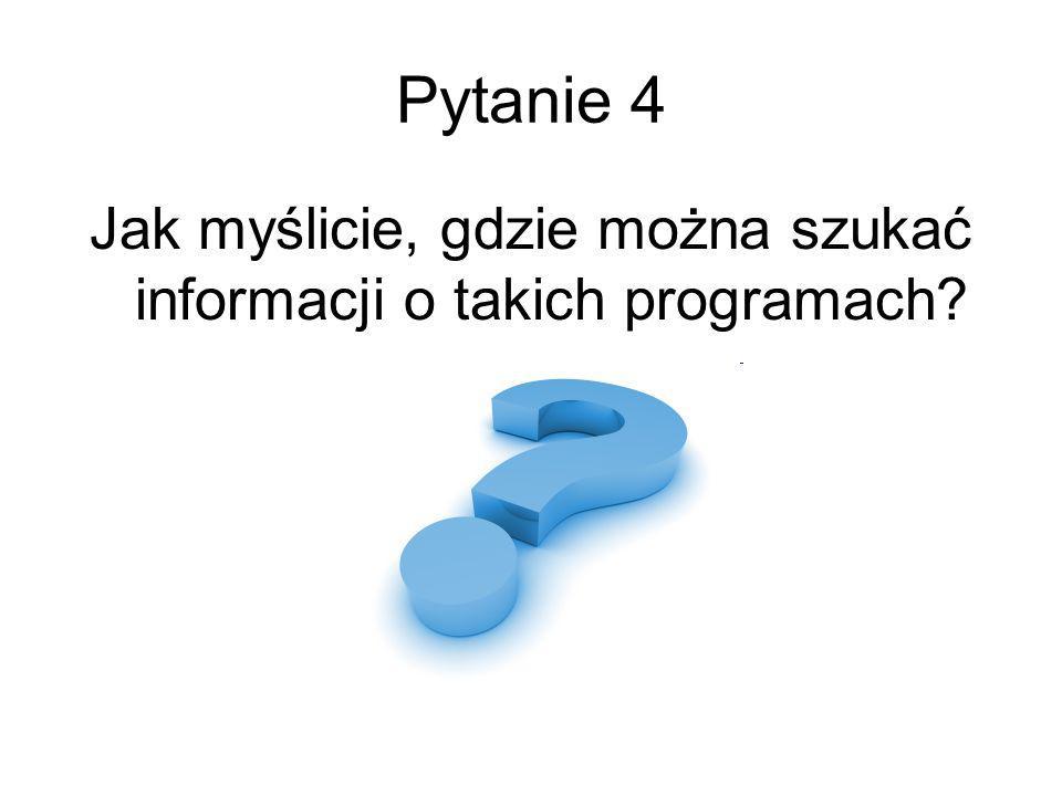 Pytanie 4 Jak myślicie, gdzie można szukać informacji o takich programach
