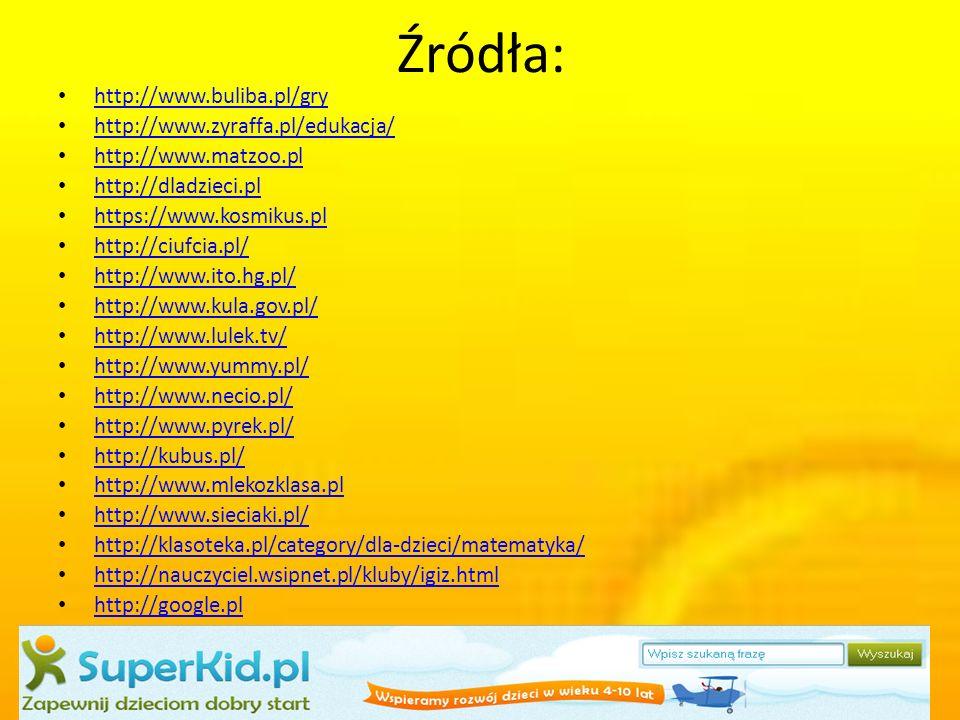 Źródła: http://www.buliba.pl/gry http://www.zyraffa.pl/edukacja/ http://www.matzoo.pl http://dladzieci.pl https://www.kosmikus.pl http://ciufcia.pl/ http://www.ito.hg.pl/ http://www.kula.gov.pl/ http://www.lulek.tv/ http://www.yummy.pl/ http://www.necio.pl/ http://www.pyrek.pl/ http://kubus.pl/ http://www.mlekozklasa.pl http://www.sieciaki.pl/ http://klasoteka.pl/category/dla-dzieci/matematyka/ http://nauczyciel.wsipnet.pl/kluby/igiz.html http://google.pl