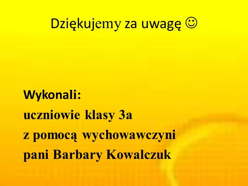 Dziękuj emy za uwagę Wykona li: uczniowie klasy 3a z pomocą wychowawczyni pani Barbary Kowalczuk