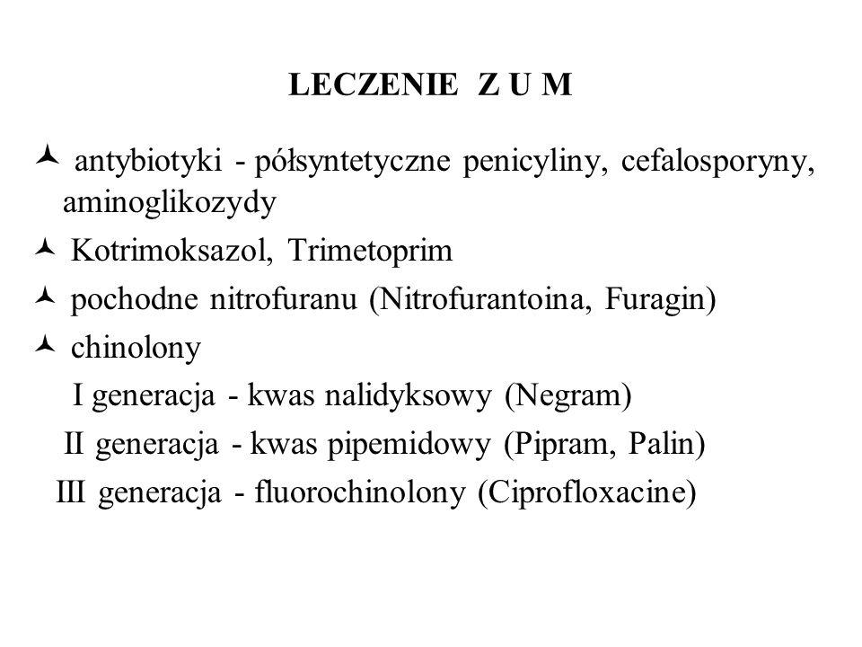 LECZENIE Z U M antybiotyki - półsyntetyczne penicyliny, cefalosporyny, aminoglikozydy Kotrimoksazol, Trimetoprim pochodne nitrofuranu (Nitrofurantoina, Furagin) chinolony I generacja - kwas nalidyksowy (Negram) II generacja - kwas pipemidowy (Pipram, Palin) III generacja - fluorochinolony (Ciprofloxacine)