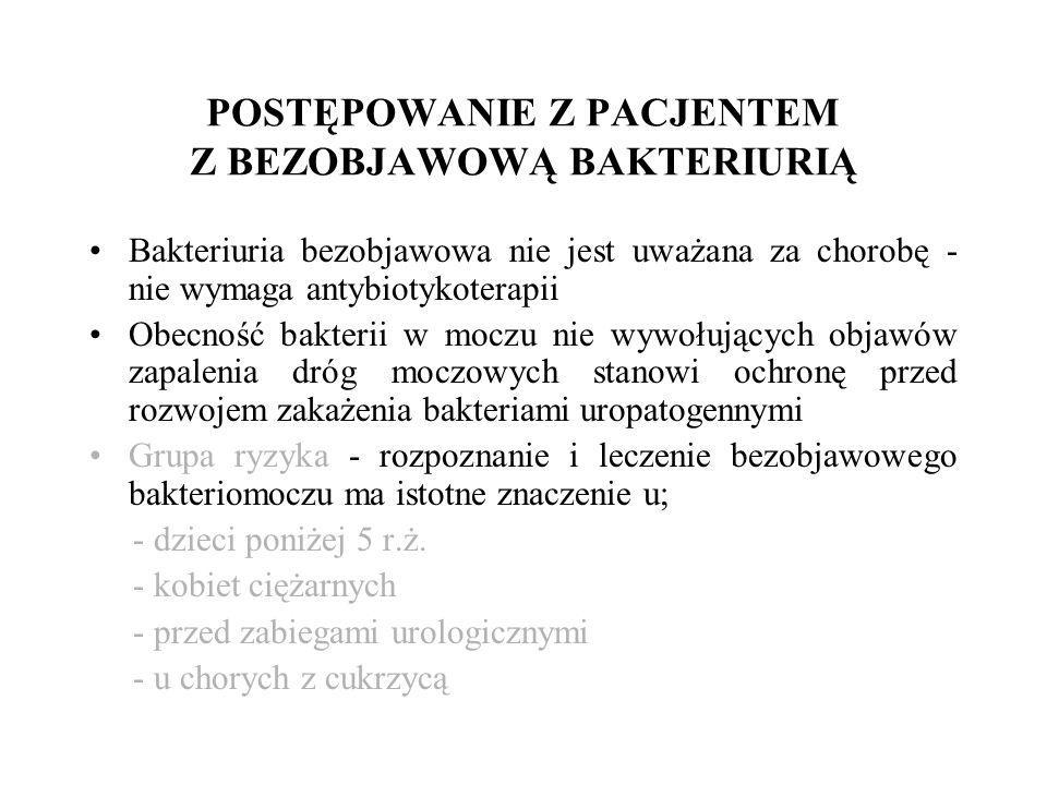 POSTĘPOWANIE Z PACJENTEM Z BEZOBJAWOWĄ BAKTERIURIĄ Bakteriuria bezobjawowa nie jest uważana za chorobę - nie wymaga antybiotykoterapii Obecność bakterii w moczu nie wywołujących objawów zapalenia dróg moczowych stanowi ochronę przed rozwojem zakażenia bakteriami uropatogennymi Grupa ryzyka - rozpoznanie i leczenie bezobjawowego bakteriomoczu ma istotne znaczenie u; - dzieci poniżej 5 r.ż.
