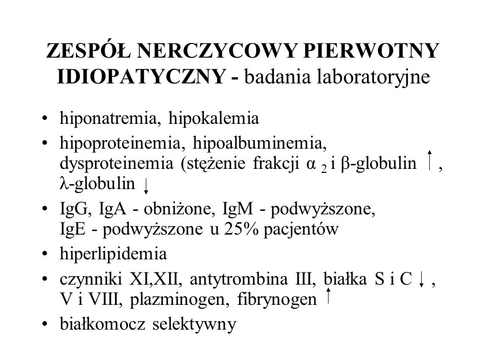 ZESPÓŁ NERCZYCOWY PIERWOTNY IDIOPATYCZNY - badania laboratoryjne hiponatremia, hipokalemia hipoproteinemia, hipoalbuminemia, dysproteinemia (stężenie frakcji α 2 i β-globulin, λ-globulin IgG, IgA - obniżone, IgM - podwyższone, IgE - podwyższone u 25% pacjentów hiperlipidemia czynniki XI,XII, antytrombina III, białka S i C, V i VIII, plazminogen, fibrynogen białkomocz selektywny