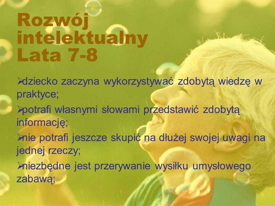 Rozwój intelektualny Lata 7-8 dziecko zaczyna wykorzystywać zdobytą wiedzę w praktyce; potrafi własnymi słowami przedstawić zdobytą informację; nie potrafi jeszcze skupić na dłużej swojej uwagi na jednej rzeczy; niezbędne jest przerywanie wysiłku umysłowego zabawą;