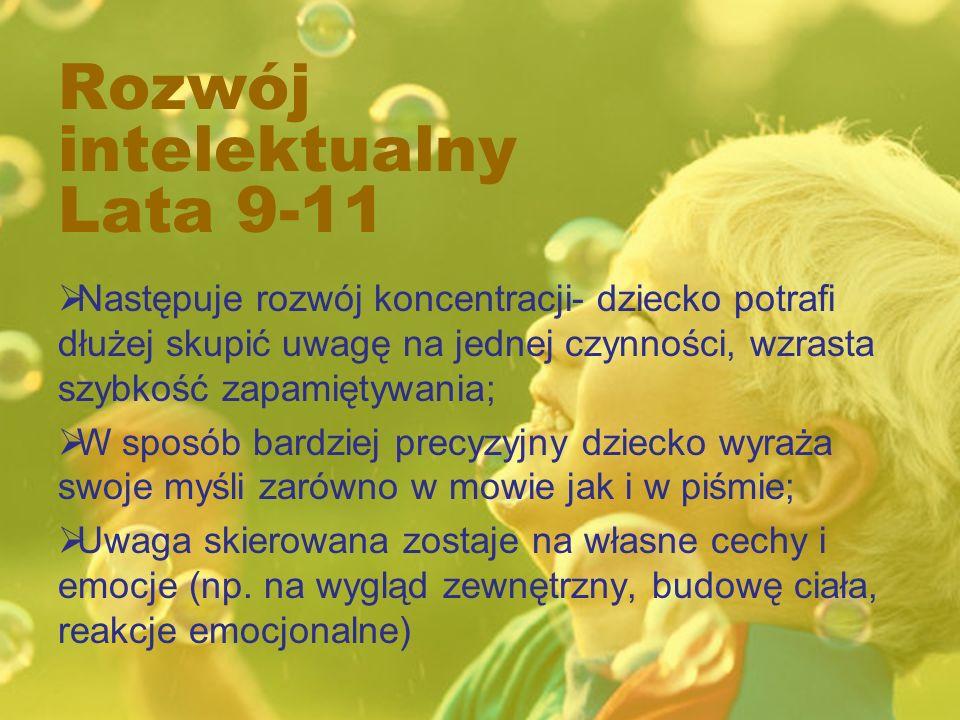 Rozwój intelektualny Lata 9-11 Następuje rozwój koncentracji- dziecko potrafi dłużej skupić uwagę na jednej czynności, wzrasta szybkość zapamiętywania; W sposób bardziej precyzyjny dziecko wyraża swoje myśli zarówno w mowie jak i w piśmie; Uwaga skierowana zostaje na własne cechy i emocje (np.