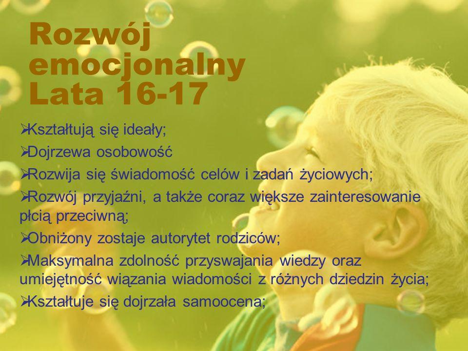Rozwój emocjonalny Lata 16-17 Kształtują się ideały; Dojrzewa osobowość Rozwija się świadomość celów i zadań życiowych; Rozwój przyjaźni, a także coraz większe zainteresowanie płcią przeciwną; Obniżony zostaje autorytet rodziców; Maksymalna zdolność przyswajania wiedzy oraz umiejętność wiązania wiadomości z różnych dziedzin życia; Kształtuje się dojrzała samoocena;