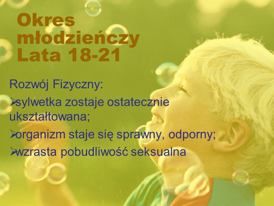 Okres młodzieńczy Lata 18-21 Rozwój Fizyczny: sylwetka zostaje ostatecznie ukształtowana; organizm staje się sprawny, odporny; wzrasta pobudliwość sek