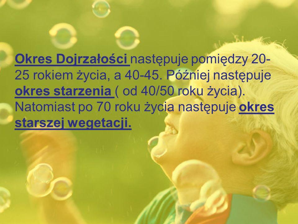 Okres Dojrzałości następuje pomiędzy 20- 25 rokiem życia, a 40-45.
