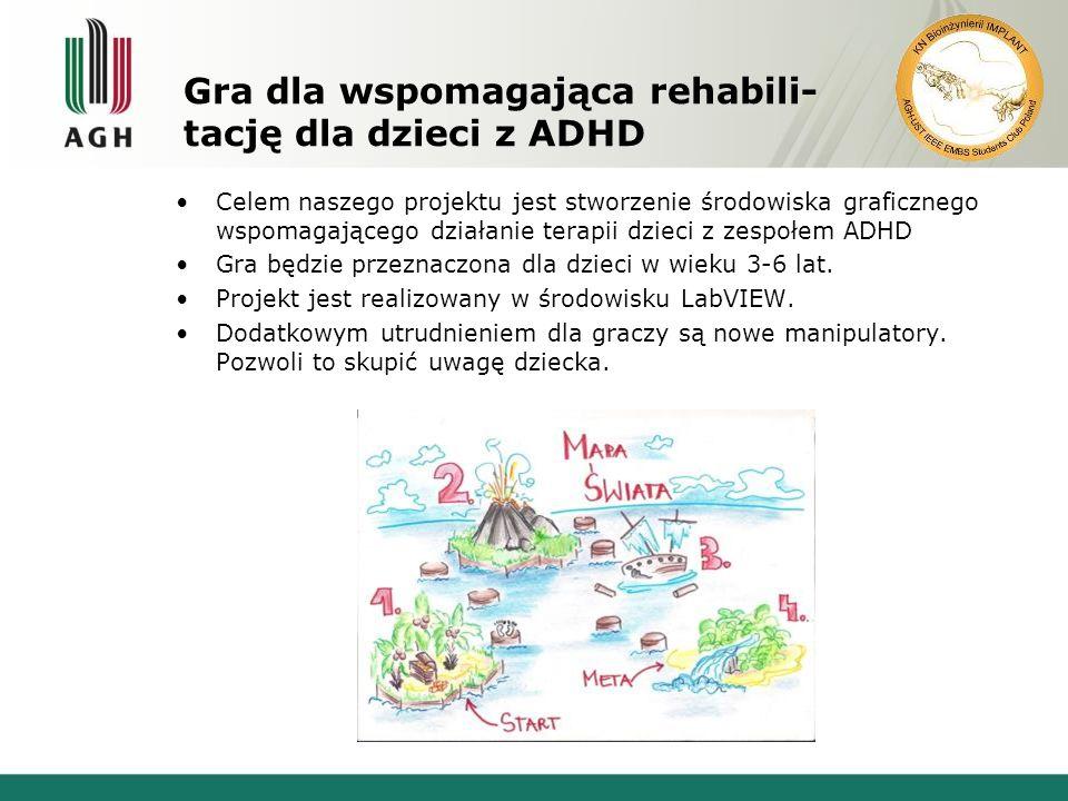 Gra dla wspomagająca rehabili- tację dla dzieci z ADHD Celem naszego projektu jest stworzenie środowiska graficznego wspomagającego działanie terapii dzieci z zespołem ADHD Gra będzie przeznaczona dla dzieci w wieku 3-6 lat.