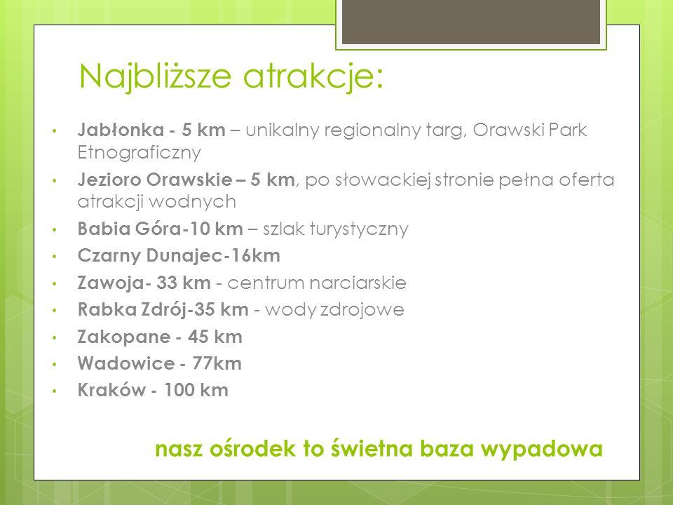 Najbliższe atrakcje: Jabłonka - 5 km – unikalny regionalny targ, Orawski Park Etnograficzny Jezioro Orawskie – 5 km, po słowackiej stronie pełna ofert
