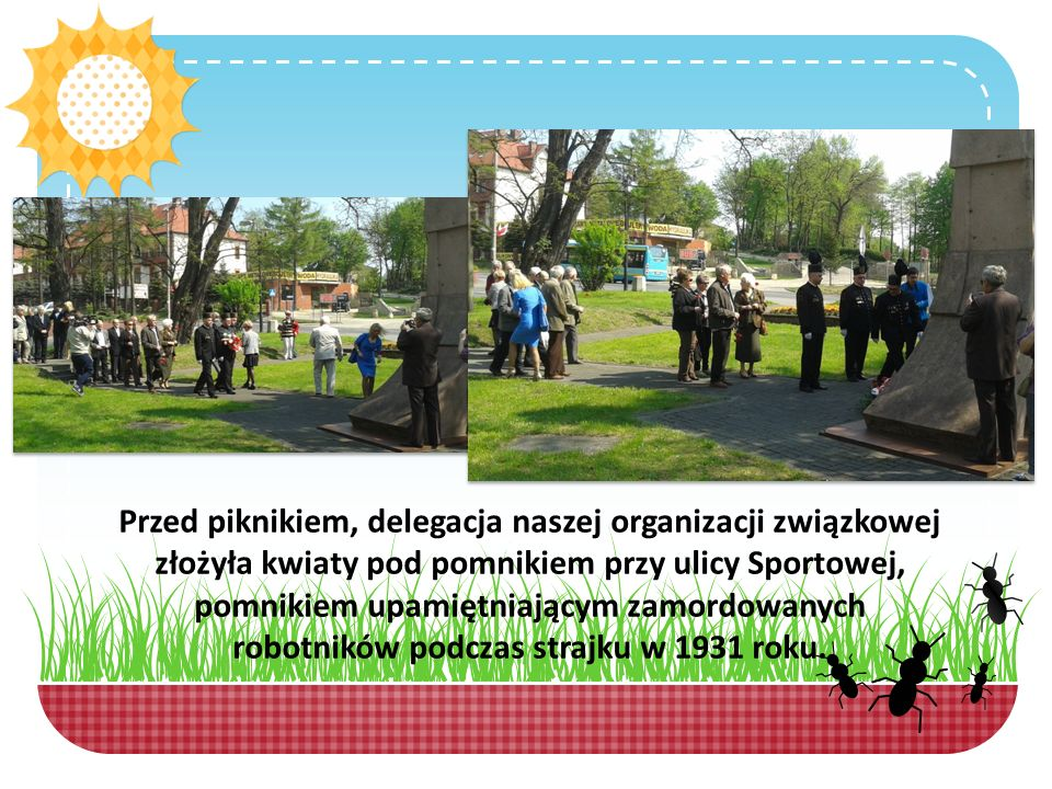 Przed piknikiem, delegacja naszej organizacji związkowej złożyła kwiaty pod pomnikiem przy ulicy Sportowej, pomnikiem upamiętniającym zamordowanych robotników podczas strajku w 1931 roku.