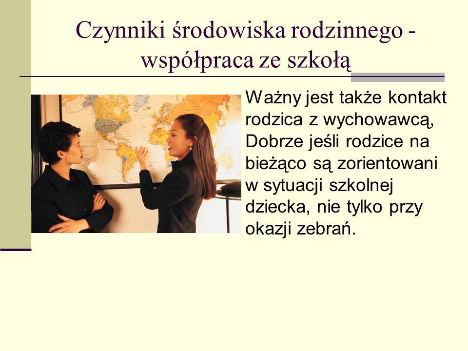 Czynniki środowiska rodzinnego - współpraca ze szkołą Ważny jest także kontakt rodzica z wychowawcą, Dobrze jeśli rodzice na bieżąco są zorientowani w