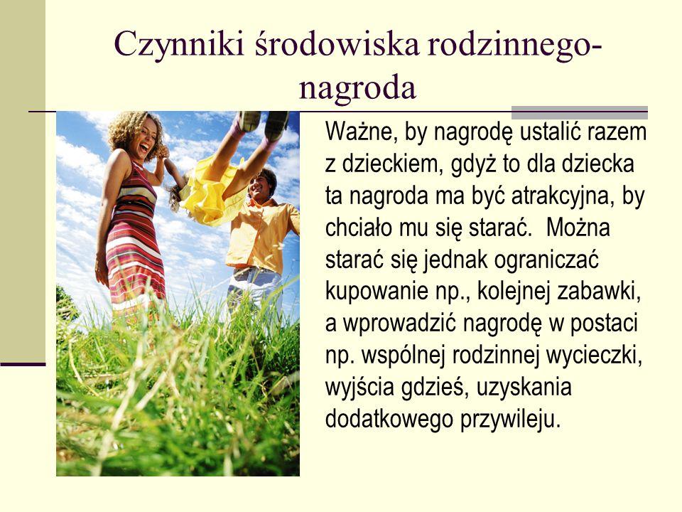 Czynniki środowiska rodzinnego- nagroda Ważne, by nagrodę ustalić razem z dzieckiem, gdyż to dla dziecka ta nagroda ma być atrakcyjna, by chciało mu s