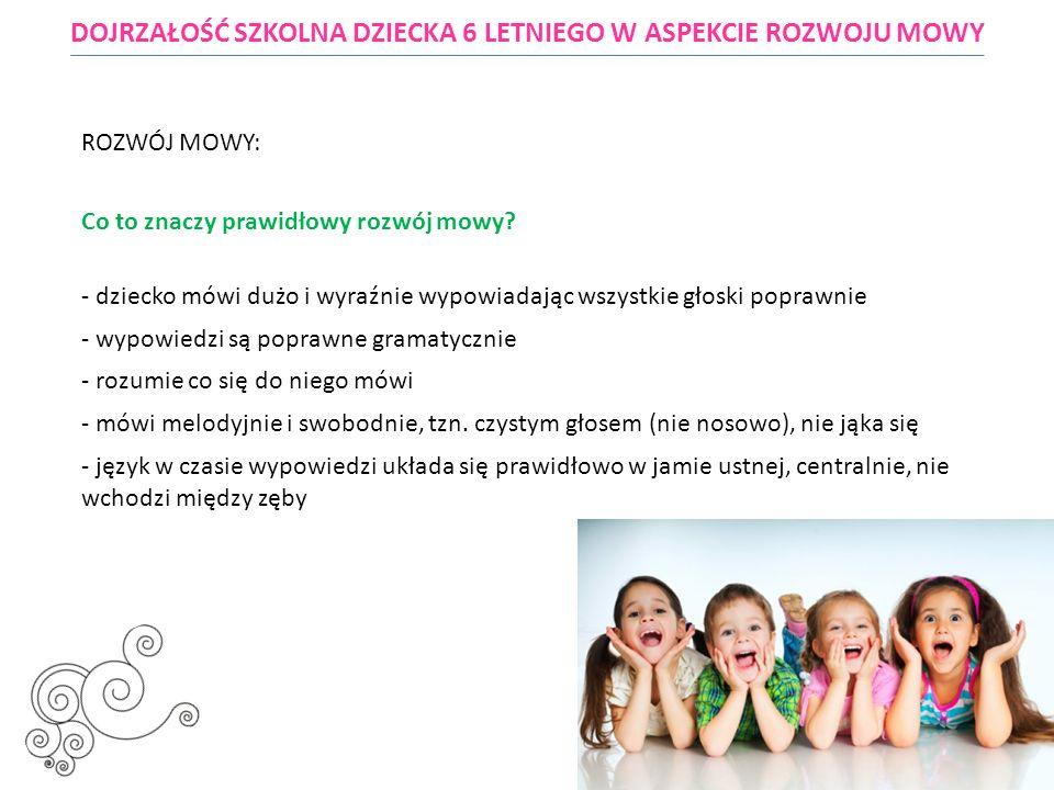 DOJRZAŁOŚĆ SZKOLNA DZIECKA 6 LETNIEGO W ASPEKCIE ROZWOJU MOWY ROZWÓJ MOWY: Co to znaczy prawidłowy rozwój mowy? - dziecko mówi dużo i wyraźnie wypowia