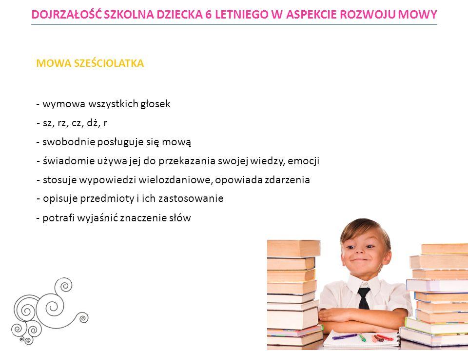 - dziecko w wieku przedszkolnym (zerówka) powinno umieć dokonywać analizy i syntezy słuchowej wyrazów, wydzielić sylaby czy głoski zaczynające i kończące słowa, lub z mówionych w pewnych odstępach czasowych głosek (sylab) utworzyć wyraz DOJRZAŁOŚĆ SZKOLNA DZIECKA 6 LETNIEGO W ASPEKCIE ROZWOJU MOWY MOWA SZEŚCIOLATKA - używa około 3000 słów - w sposób naturalny porozumiewa się z rówieśnikami i dorosłymi