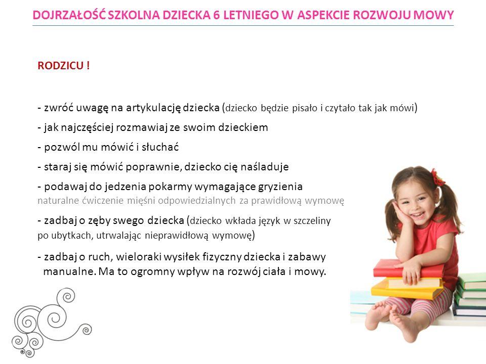 - zwróć uwagę czy dziecko nie obgryza paznokci i nie ssie palca ( grozi to wadą zgryzu ) DOJRZAŁOŚĆ SZKOLNA DZIECKA 6 LETNIEGO W ASPEKCIE ROZWOJU MOWY RODZICU .