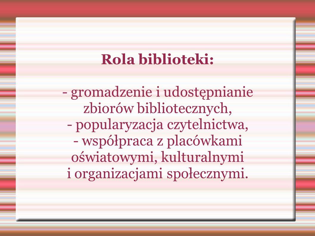 Rola biblioteki: - gromadzenie i udostępnianie zbiorów bibliotecznych, - popularyzacja czytelnictwa, - współpraca z placówkami oświatowymi, kulturalny