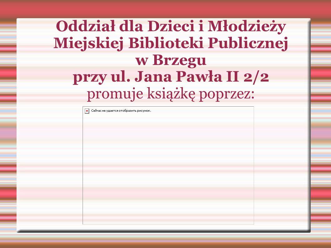 Oddział dla Dzieci i Młodzieży Miejskiej Biblioteki Publicznej w Brzegu przy ul. Jana Pawła II 2/2 promuje książkę poprzez: