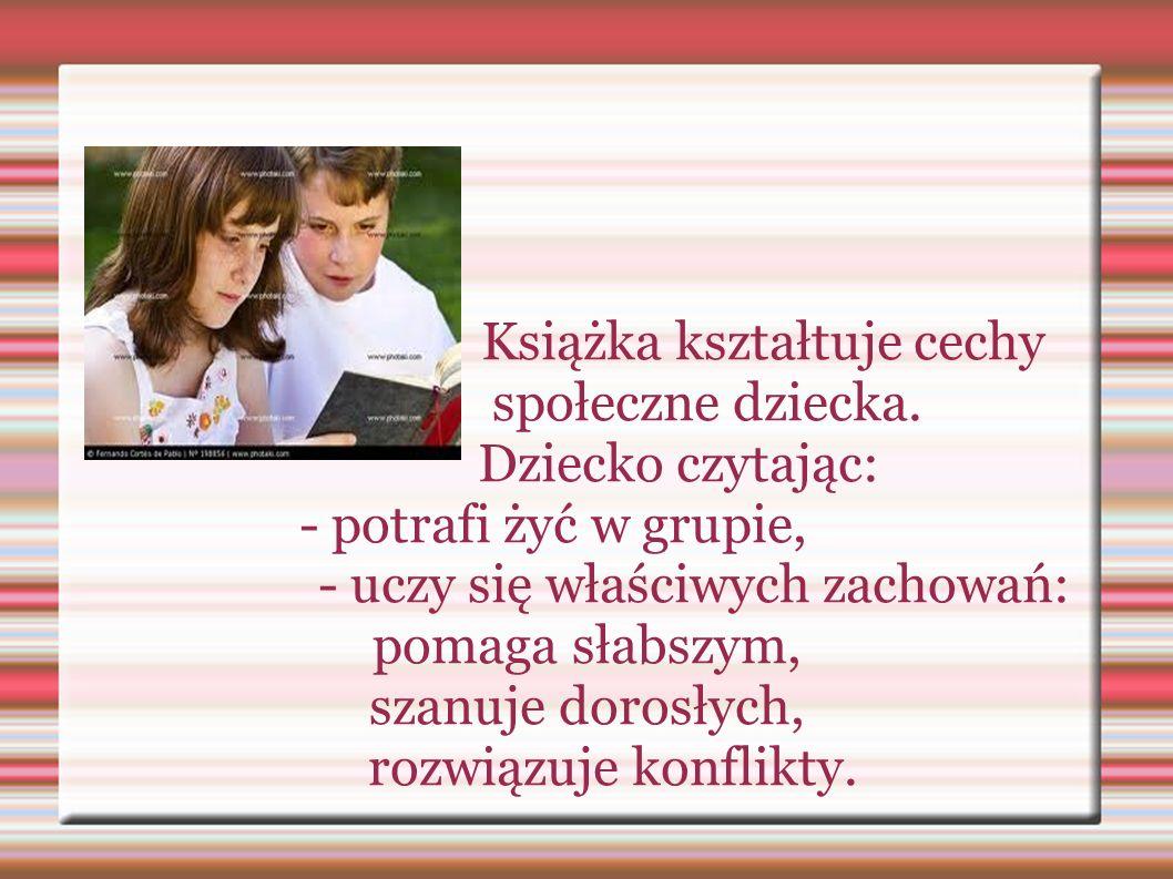 Książka kształtuje cechy społeczne dziecka. Dziecko czytając: - potrafi żyć w grupie, - uczy się właściwych zachowań: pomaga słabszym, szanuje dorosły