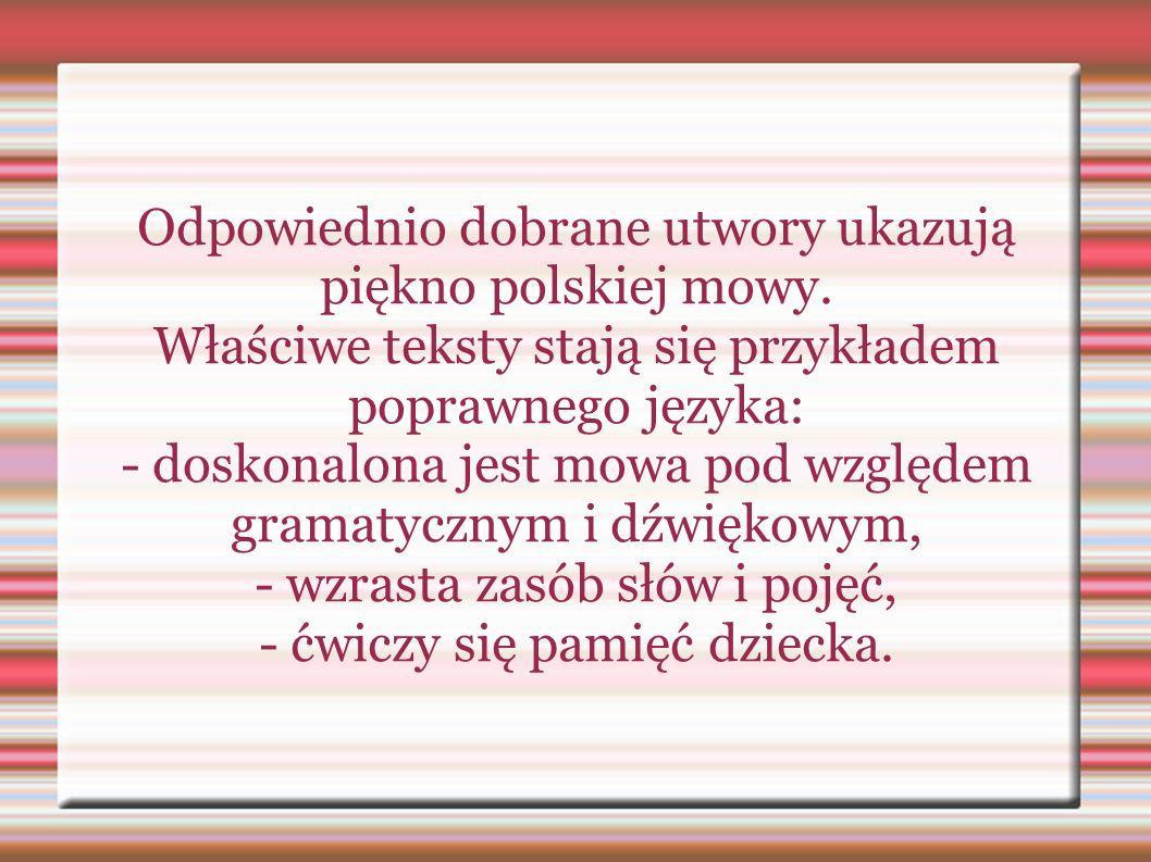 Odpowiednio dobrane utwory ukazują piękno polskiej mowy. Właściwe teksty stają się przykładem poprawnego języka: - doskonalona jest mowa pod względem