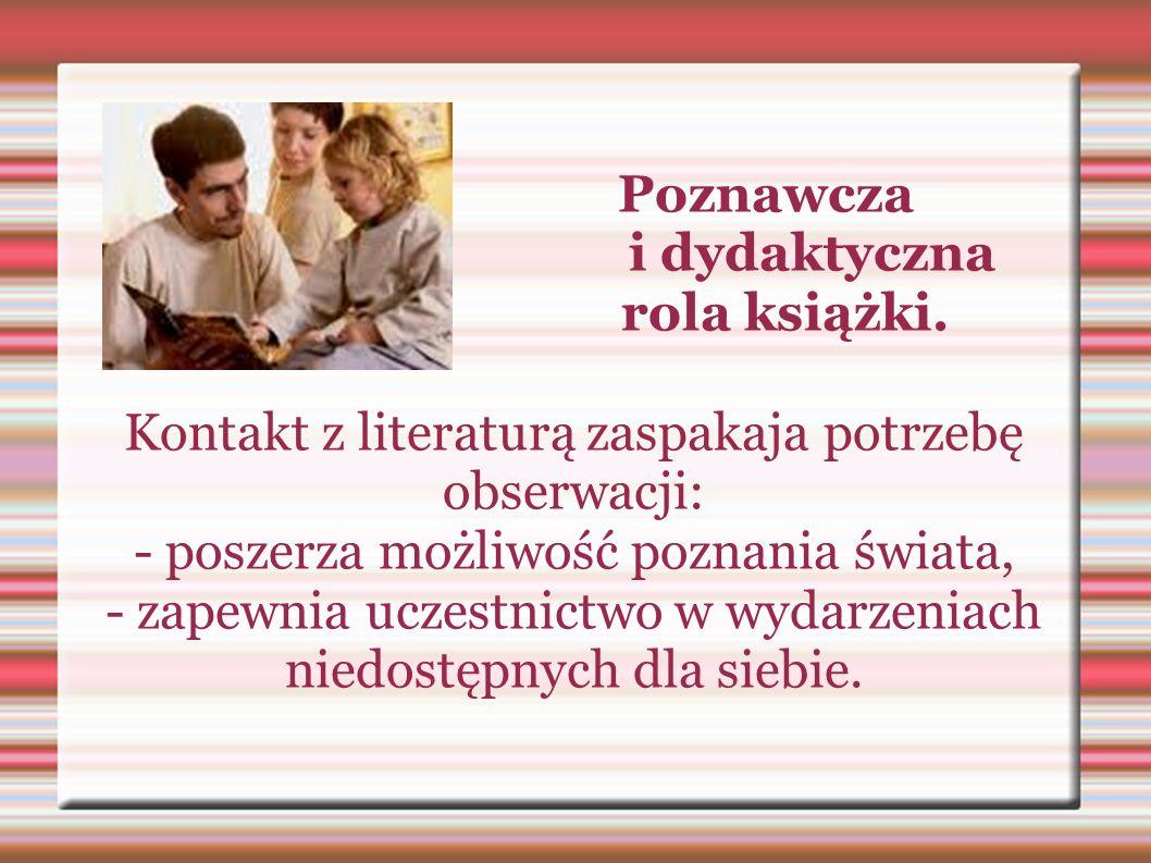 Poznawcza i dydaktyczna rola książki. Kontakt z literaturą zaspakaja potrzebę obserwacji: - poszerza możliwość poznania świata, - zapewnia uczestnictw