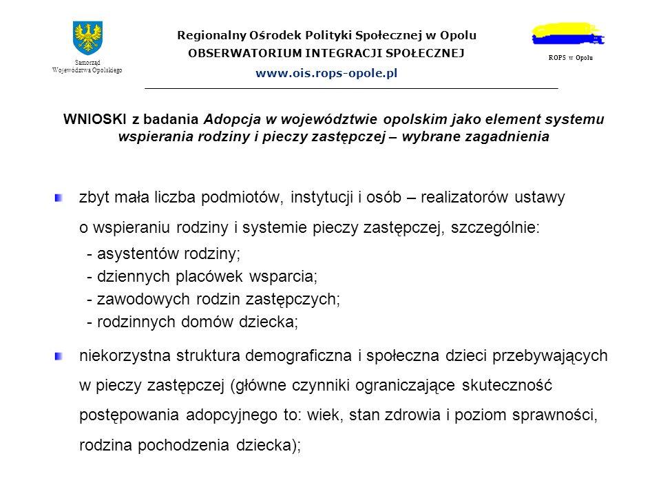 Regionalny Ośrodek Polityki Społecznej w Opolu OBSERWATORIUM INTEGRACJI SPOŁECZNEJ www.ois.rops-opole.pl Samorząd Województwa Opolskiego ROPS w Opolu WNIOSKI z BADANIA głównymi powodami umieszczenia dziecka w pieczy zastępczej są: - uzależnienie rodzin od alkoholu (prawie 40%); - bezradność w sprawach opiekuńczo-wychowawczych (28%).