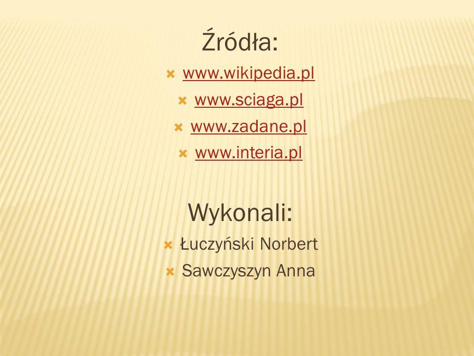 Źródła: www.wikipedia.pl www.sciaga.pl www.zadane.pl www.interia.pl Wykonali: Łuczyński Norbert Sawczyszyn Anna