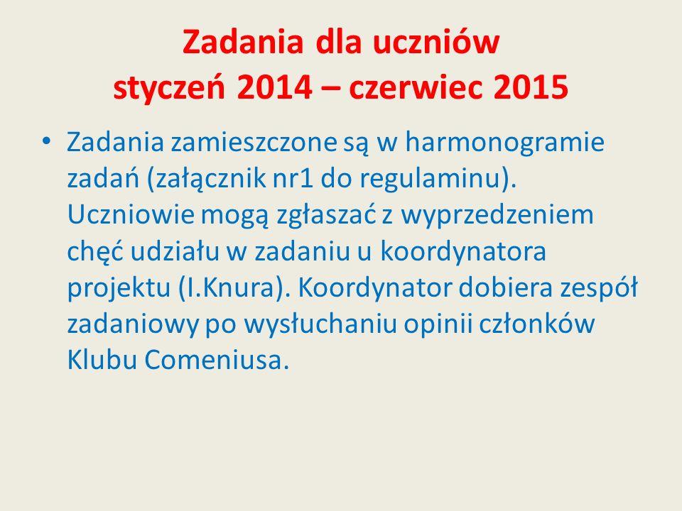 Zadania dla uczniów styczeń 2014 – czerwiec 2015 Zadania zamieszczone są w harmonogramie zadań (załącznik nr1 do regulaminu). Uczniowie mogą zgłaszać