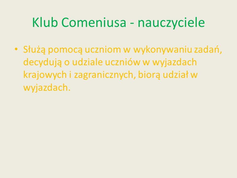Klub Comeniusa - nauczyciele Służą pomocą uczniom w wykonywaniu zadań, decydują o udziale uczniów w wyjazdach krajowych i zagranicznych, biorą udział