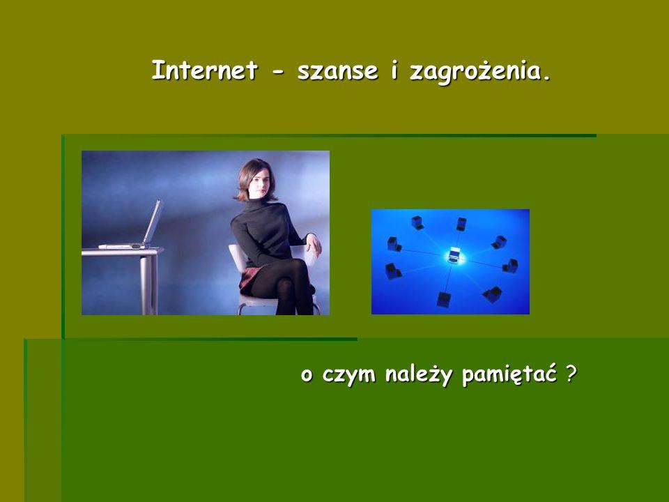 o czym należy pamiętać ? Internet - szanse i zagrożenia.