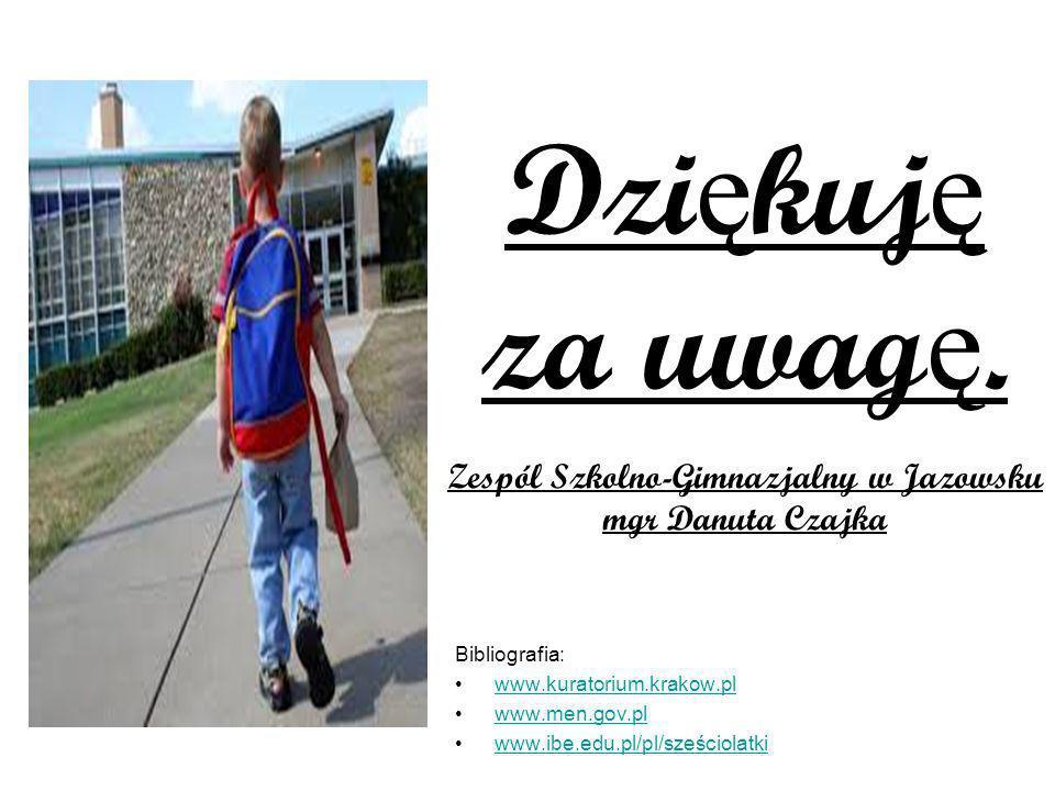 Bibliografia: www.kuratorium.krakow.pl www.men.gov.pl www.ibe.edu.pl/pl/sześciolatki Dzi ę kuj ę za uwag ę. Zespól Szkolno-Gimnazjalny w Jazowsku mgr