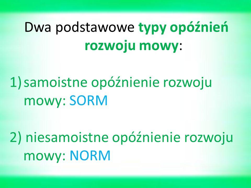 Dwa podstawowe typy opóźnień rozwoju mowy: 1)samoistne opóźnienie rozwoju mowy: SORM 2) niesamoistne opóźnienie rozwoju mowy: NORM
